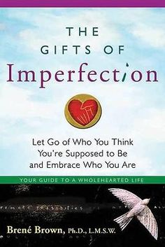 The Gifts of Imperfection - Brene Brown - This is SUCH a great book!!! Read it!!!!