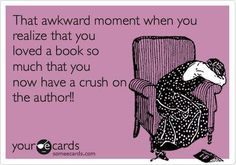 That awkward moment when you realize that you loved a book so much that you now have a crush on the author!
