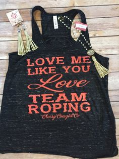 Custom Love me Like you Love Team Roping Tank. Made by yours truly!  Custom flowy Tank. Small-2XL Small 2-4, medium6-8, large 10-12, XL 14-16, 2X 18 Classy