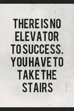 """""""There is no elevator to success. You have to take the stairs."""""""