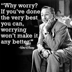*Why Worry? If You´ve Done The Very Best You Can, Worring Won´t Make It Any Better* - Walt Disney