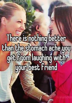 There is nothing better than the stomach ache you get from laughing with your best friend<3 so true