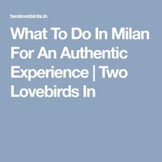 What To Do In Milan For An Authentic Experience | Two Lovebirds In