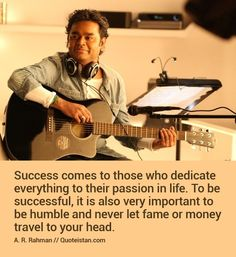 Success comes to those who dedicate everything to their passion in life. To be successful, it is also very important to be humble and never let fame or money travel to your head.