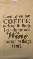 Lord, give me COFFEE to change the things I can change and WINE to accept the things I can't t-shirt. #vinoplease #winememes