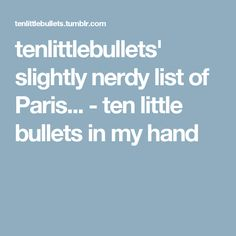 tenlittlebullets' slightly nerdy list of Paris... - ten little bullets in my hand