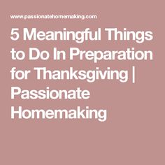 5 Meaningful Things to Do In Preparation for Thanksgiving | Passionate Homemaking