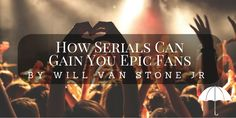 How Serials Can Gain You Epic Fans by Will Van Stone Jr. | Kate Tilton, Connecting Authors & Readers