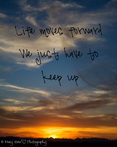 Life just moves forward
