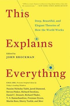 "In his latest book, This Explains Everything, John Brockman, publisher of Edge.org (""The world's smartest website""—The Guardian), asked the world's most influential minds what their favorite deep, elegant, or beautiful explanation?. Flowing from the horizons of physics, economics, psychology, neuroscience, and more, This Explains Everything presents 150 of the most surprising and brilliant theories of the way of our minds, societies, and universe work."