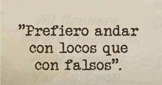 〽️ Prefiero andar con locos que con falsos.