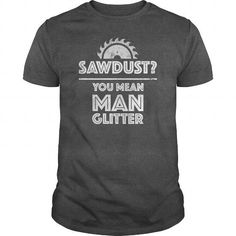 Sawdust You Mean Man Glitter Funny Woodworking Shirt