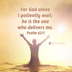 Psalm 62:1   - For God alone I patiently wait; He is the one who delivers me.