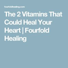 The 2 Vitamins That Could Heal Your Heart | Fourfold Healing