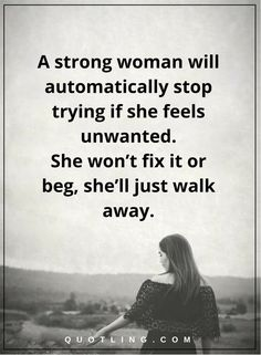 woman quotes a strong woman will automatically stop trying if she feels unwanted. She won't fix it or beg, she'll just walk away
