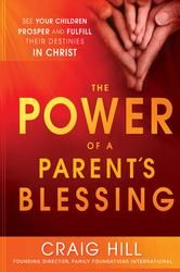 The Power of a Parent's Blessing - Seven critical times to ensure your children prosper and fulfill their destinies ebook by Craig Hill P539.00