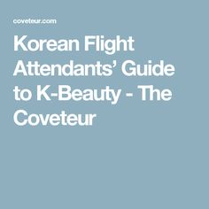Korean Flight Attendants' Guide to K-Beauty - The Coveteur
