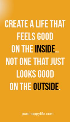 Life Quote: Create a life that feels good on the inside..