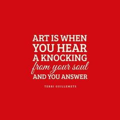 Art is when you hear a knocking from your soul and you answer - Terri Guillemets Words Quotes, Me Quotes, Motivational Quotes, Inspirational Quotes, Art Sayings, Great Quotes, Quotes To Live By, Artist Quotes, Creativity Quotes