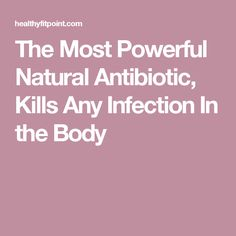The Most Powerful Natural Antibiotic, Kills Any Infection In the Body