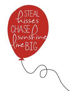 Steal kisses. Chase sunshine. Live big.