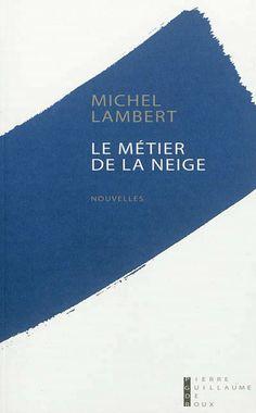 Le métier de la neige : nouvelles / Michel Lambert - Paris : Pierre-Guillaume de Roux, cop. 2013