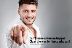 Can't make a woman happy? Clear the way for those who can!