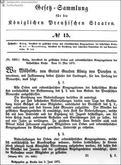 """Kulturkampf Legislation (May 31, 1875)  Facsimile of the first page of the law of May 31, 1875, regarding """"the religious orders and similar congregations of the Catholic Church"""" (Note: """"similar congregations of the Catholic Church"""" refers to communities comprised of clergy and lay members of religious orders living in the outside world – i.e., schools, hospitals, and missions – as opposed to monasteries and convents.) This law was part of the legislation behind Bismarck's Kulturkampf"""