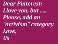 """***PLEASE REPIN***  Dear Pinterest,   We don't only care about cooking, wedding planning, dieting, crafts and fashion. *** Please add categories for the modern-day intellectual individuals who we are... after all, we have a little more substance than you seem to give us credit for.  Thank you.  ~  I agree...I have 20 """"activism"""" boards Diane Davis"""
