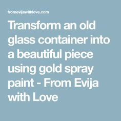 Transform an old glass container into a beautiful piece using gold spray paint - From Evija with Love