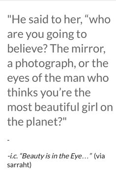 Who are you going to believe? The mirror, a photograph or the eyes of the man who think you're the most beautiful girl on the planet