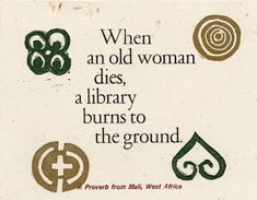 When an old woman dies, a library burns to the ground. - African saying ...Bards and Tales: African Proverbs