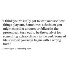 I think you've really got to wait and see how things play out. Sometimes a decision you might consider a regret or failure in the present can turn out to be the catalyst for something extraordinary in the end. Some of life's wildest journeys begin with a wrong turn.