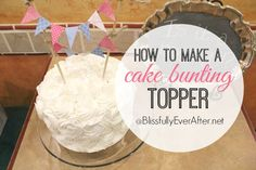 An easy tutorial on How to Make a Cake Bunting Topper. This banner is perfect for any style of cake and occasion. www.blissfullyeverafter