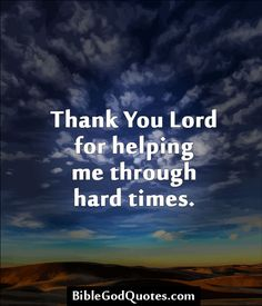 Thank You Lord for helping me through hard times. http://biblegodquotes.com/thank-you-lord-for-helping-me-through-hard-times/