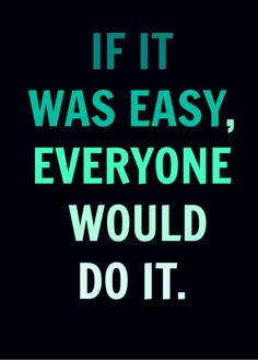 If it was easy, everyone would do it.  But still, it feels easy to me so I'll keep it doing it for awhile longer.