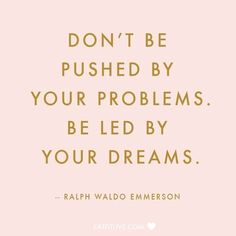 """""""Don't be pushed by your problems. Be led by your dreams."""" 