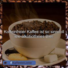 Koffeinfreier Kaffee ist so sinnvoll wie alkoholfreies Bier.
