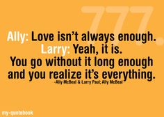 """""""Ally: Love isn't always enough.Larry: Yeah, it is. You go without it long enough and you realize it's everything."""" -Ally McBeal & Larry Paul; Ally McBeal"""