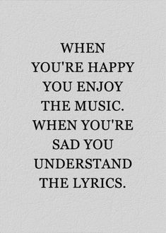 Pretty true, but I think I love the lyrics more when I'm happy because even though I understand them when I'm sad doesn't mean I like the words. Best Inspirational Quotes, Great Quotes, Quotes To Live By, Motivational Quotes, Quotes For Hope, Quotes About Family, Sad Quotes About Love, Good Times Quotes, Quote Family