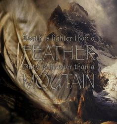 """""""Death is lighter than a feather, duty heavier than a mountain."""" - Quote from The Wheel Of Time Series."""