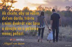 Ak chcete, aby sa vašim deťom darilo, trávte s nimi dvakrát viac času a dávajte im o polovicu menej peňazí. (-Abigail van Buren)