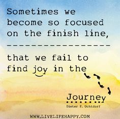 Sometimes we become so focused on the finish line, that we fail to find joy in the journey. -Dieter F. Uchtdorf by deeplifequotes, via Flick...
