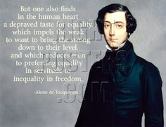 Alexis de Tocqueville: But one also finds in the human heart a depraved taste for equality, which impels the weak to want to bring the strong down to their level, and which reduces men to preferring equality in servitude to inequality in freedom.