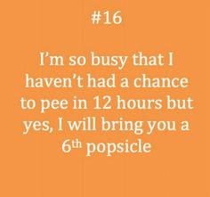 """""""I'm so busy that I haven't had a chance to pee in 12 hours but yes, I will bring you a 6th popsicle."""" #NursingHumor"""