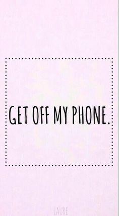 get off my phone.
