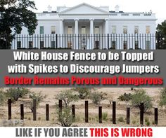 The Obama Administration continues to allow untold numbers of illegal aliens to sneak across our borders but wants to be sure the White House fence is impenetrable. What's wrong with this picture?