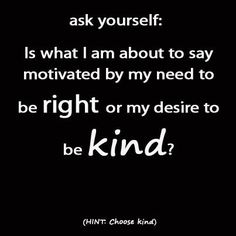 """Whenever you find yourself in a confrontation of any kind, (before reacting) ask yourself, """"Is what I am about to say motivated by my need to be right, or my desire to be kind?"""" Then choose a response that comes from loving kindness—regardless of how your ego might object."""