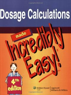 Dosage Calculations Made Incredibly Easy! (Incredibly Easy! Series) by Springhouse, http://www.amazon.com/dp/1605471976/ref=cm_sw_r_pi_dp_yLBKqb19TWAE1