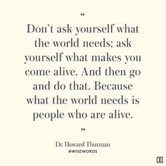 """""""Don't ask yourself what the world needs; ask yourself what makes you come alive. And then go and do that. Because what the world needs is people who are alive."""" — Dr. Howard Thurman #WiseWords"""